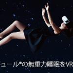 NASAが認める無重力VR体験!宇宙を感じる眠りにつきませんか?